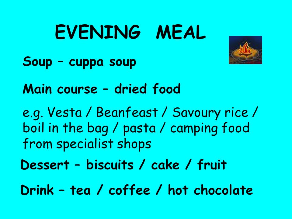 EVENING MEAL Soup – cuppa soup Main course – dried food e.g.
