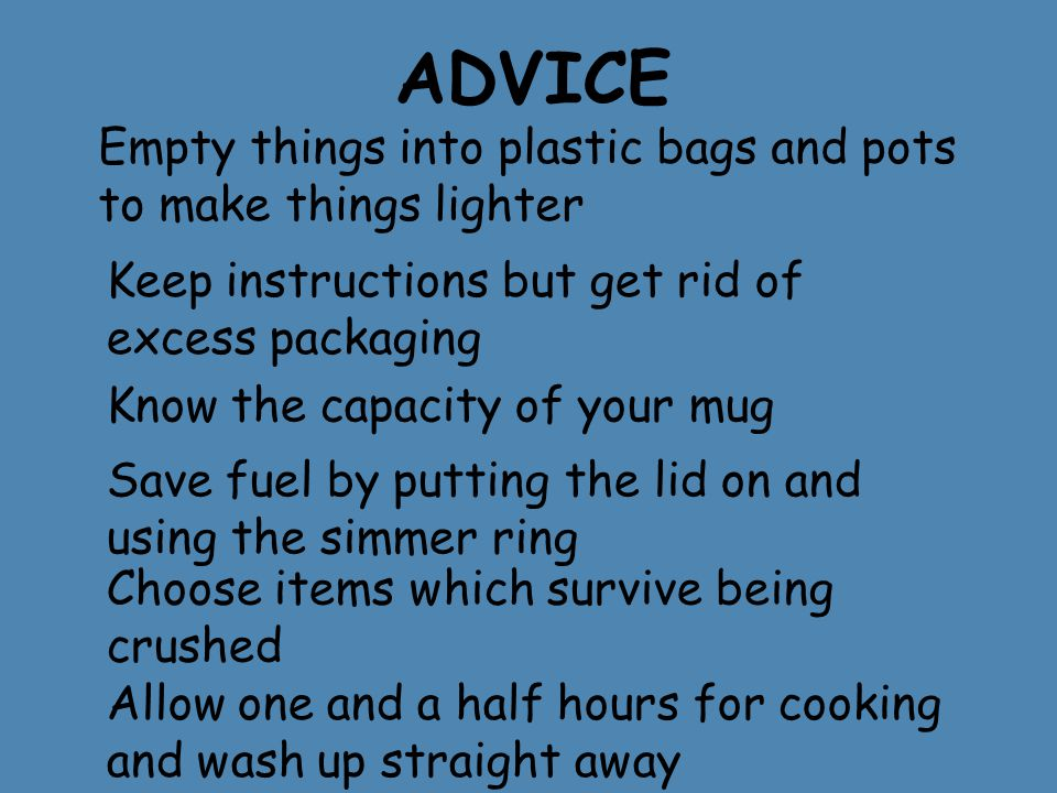 ADVICE Empty things into plastic bags and pots to make things lighter Keep instructions but get rid of excess packaging Know the capacity of your mug Save fuel by putting the lid on and using the simmer ring Choose items which survive being crushed Allow one and a half hours for cooking and wash up straight away