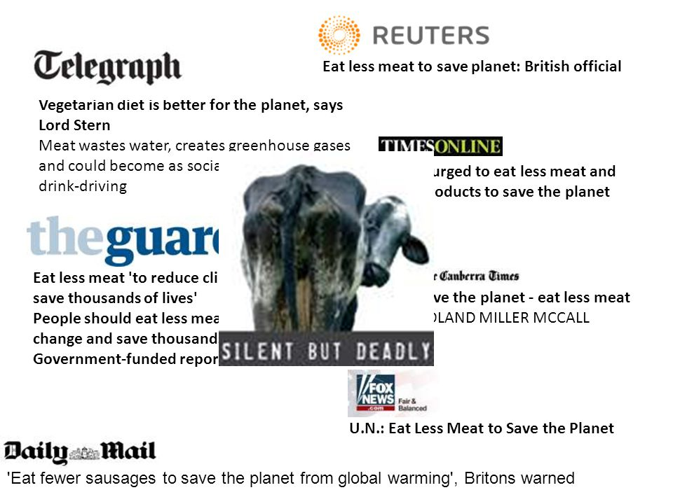 Vegetarian diet is better for the planet, says Lord Stern Meat wastes water, creates greenhouse gases and could become as socially unacceptable as drink-driving Eat less meat to reduce climate change and save thousands of lives People should eat less meat to reduce climate change and save thousands of lives a year, a Government-funded report has said U.N.: Eat Less Meat to Save the Planet Eat less meat to save planet: British official Save the planet - eat less meat ROLAND MILLER MCCALL People urged to eat less meat and dairy products to save the planet Eat fewer sausages to save the planet from global warming , Britons warned