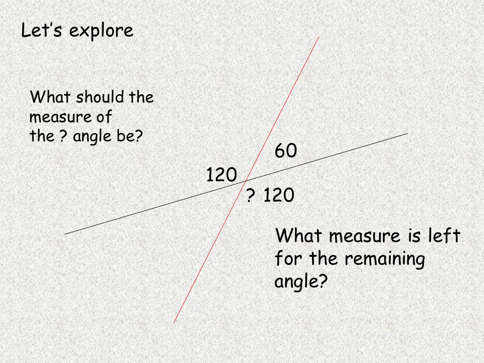 Let's explore 120 60 What should the measure of the .