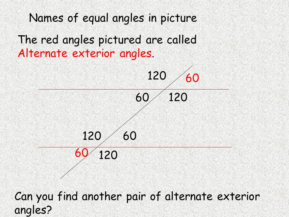 120 60 120 60 120 60 120 60 Names of equal angles in picture The red angles pictured are called Alternate exterior angles.