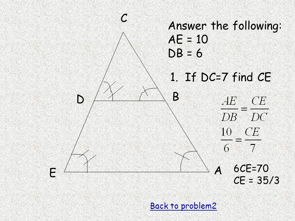 A B C D E Answer the following: AE = 10 DB = 6 1. If DC=7 find CE 6CE=70 CE = 35/3 Back to problem2