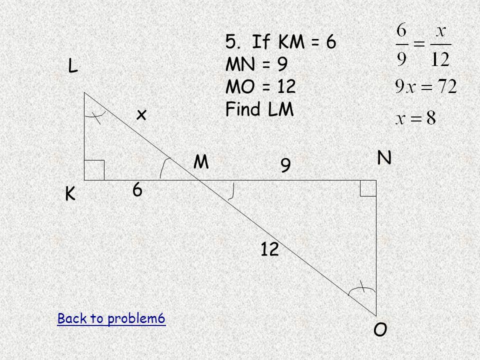 L K M N O 5. If KM = 6 MN = 9 MO = 12 Find LM 6 9 12 x Back to problem6