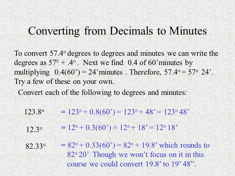 Converting from Decimals to Minutes To convert 57.4 o degrees to degrees and minutes we can write the degrees as 57 0 +.4 o.
