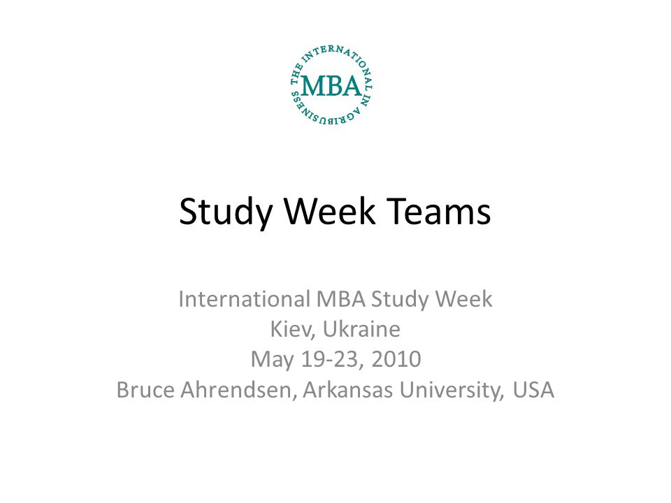 Study Week Teams International MBA Study Week Kiev, Ukraine May 19-23, 2010 Bruce Ahrendsen, Arkansas University, USA