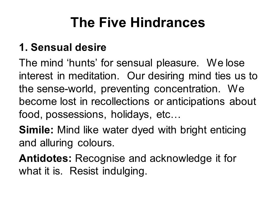 The Five Hindrances 1. Sensual desire The mind 'hunts' for sensual pleasure.