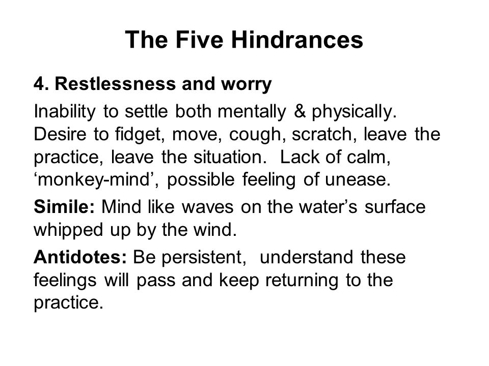 The Five Hindrances 4. Restlessness and worry Inability to settle both mentally & physically.