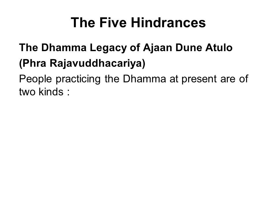 The Five Hindrances The Dhamma Legacy of Ajaan Dune Atulo (Phra Rajavuddhacariya) People practicing the Dhamma at present are of two kinds : The first are those who, when they learn the principles of the practice or receive advice from a teacher and get on the path, are intent on trying to follow that path to the utmost of their ability.