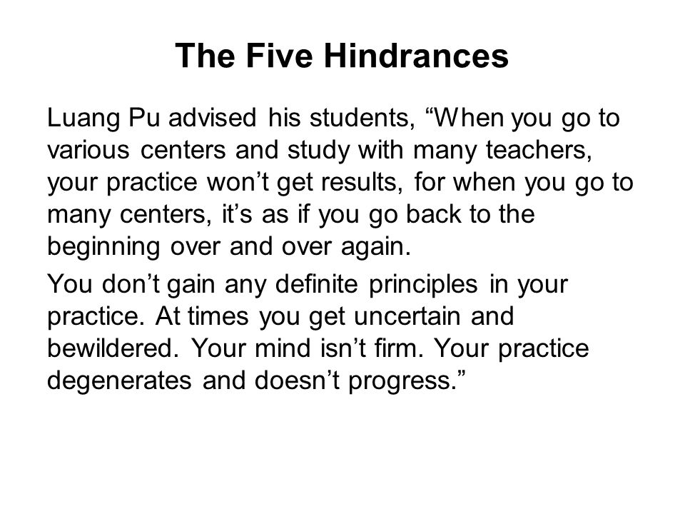 "The Five Hindrances Luang Pu advised his students, ""When you go to various centers and study with many teachers, your practice won't get results, for"