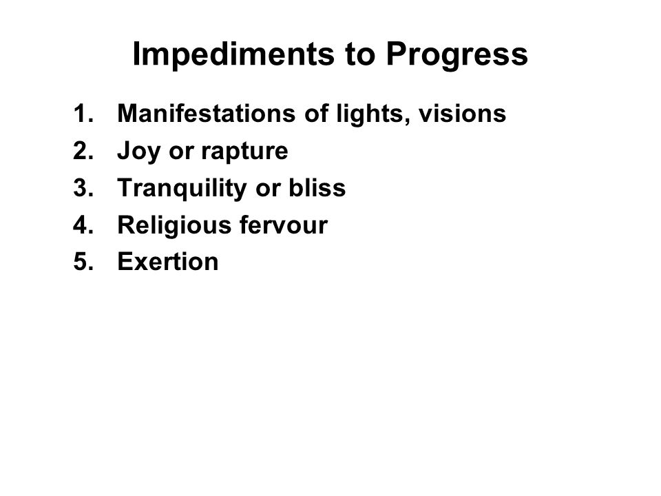 Impediments to Progress 1.Manifestations of lights, visions 2.Joy or rapture 3.Tranquility or bliss 4.Religious fervour 5.Exertion 6.Equanimity 7.Satisfaction