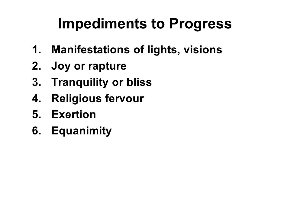 Impediments to Progress 1.Manifestations of lights, visions 2.Joy or rapture 3.Tranquility or bliss 4.Religious fervour 5.Exertion 6.Equanimity 7.Sati