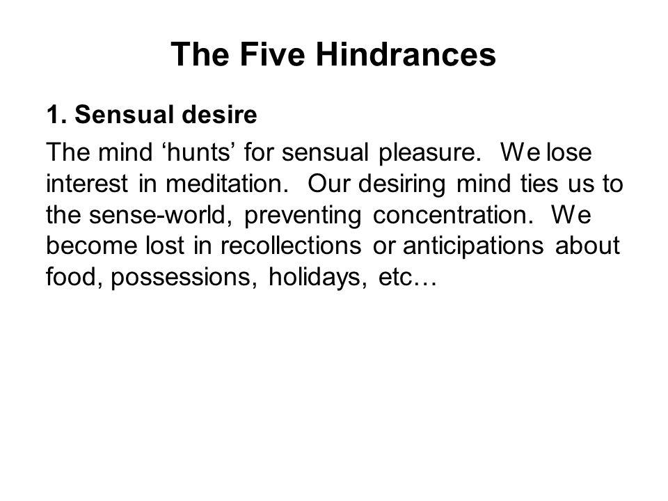 The Five Hindrances 1.Sensual desire The mind 'hunts' for sensual pleasure.