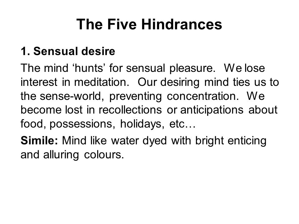 The Five Hindrances 1. Sensual desire The mind 'hunts' for sensual pleasure. We lose interest in meditation. Our desiring mind ties us to the sense-wo
