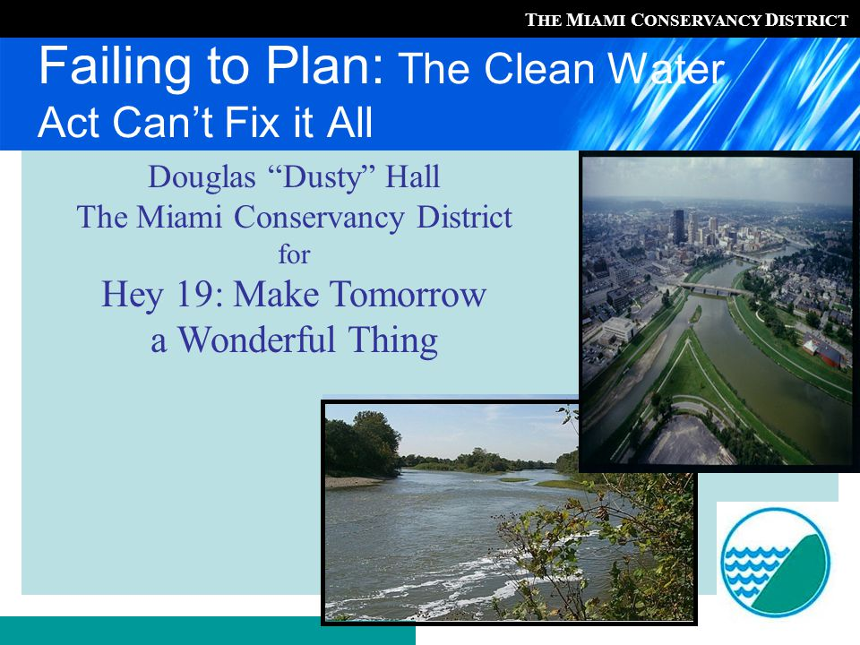 T HE M IAMI C ONSERVANCY D ISTRICT Failing to Plan: The Clean Water Act Can't Fix it All Douglas Dusty Hall The Miami Conservancy District for Hey 19: Make Tomorrow a Wonderful Thing