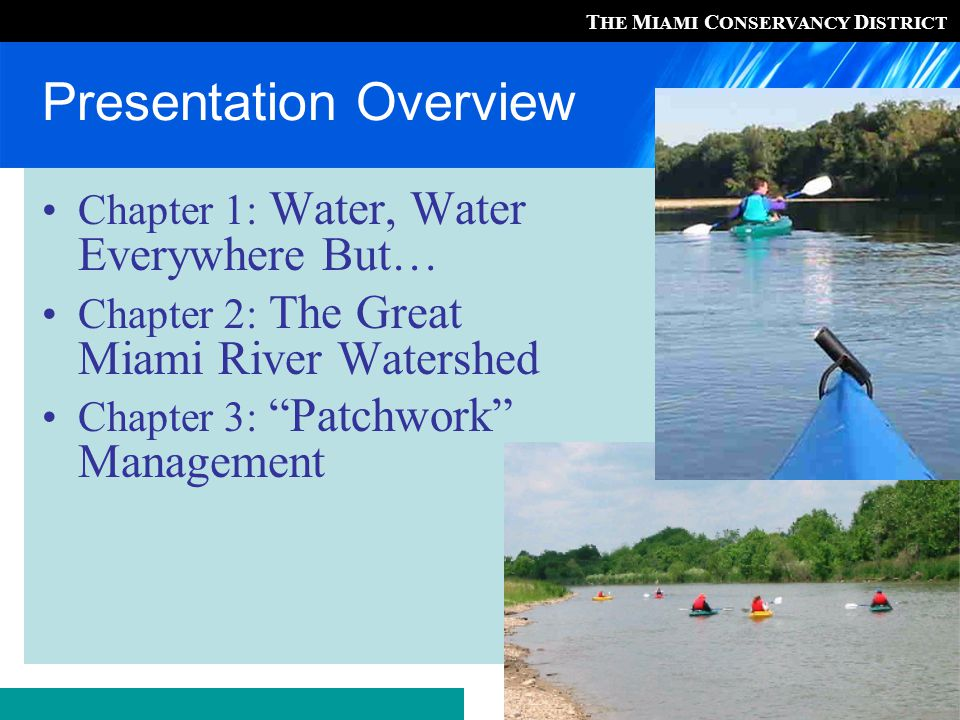T HE M IAMI C ONSERVANCY D ISTRICT Ohio's Great Miami River Watershed 4,000 mi² / 15 counties Dayton is largest city Major tributaries: Great Miami River Stillwater River Mad River Wolf and Twin Creeks 1.5 million residents