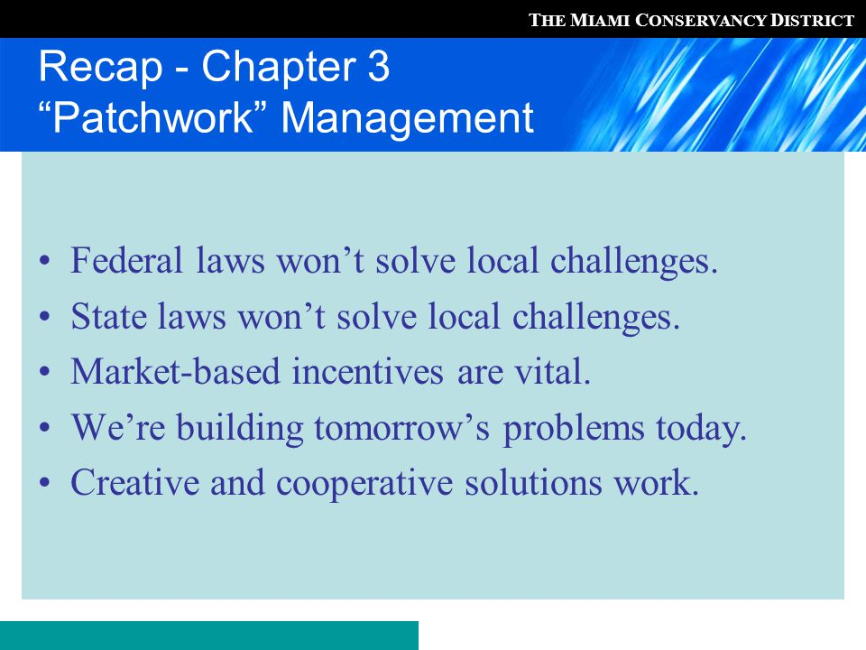 T HE M IAMI C ONSERVANCY D ISTRICT Recap - Chapter 3 Patchwork Management Federal laws won't solve local challenges.
