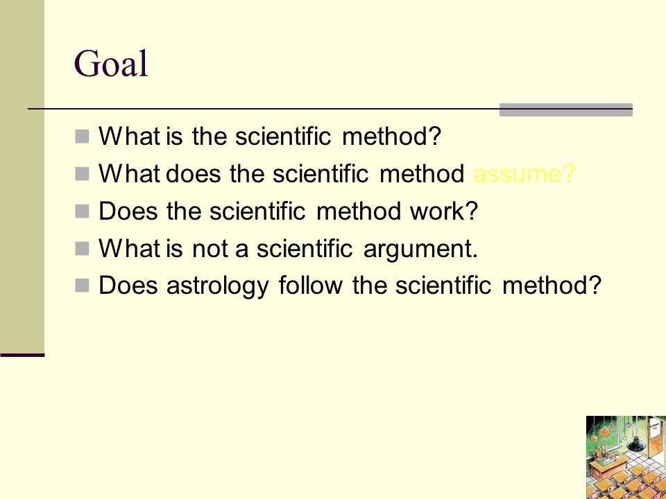 Goal What is the scientific method. What does the scientific method assume.