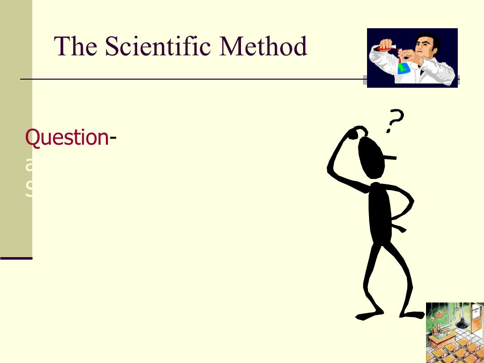 The Scientific Method Question- You ask a question about what you observe.