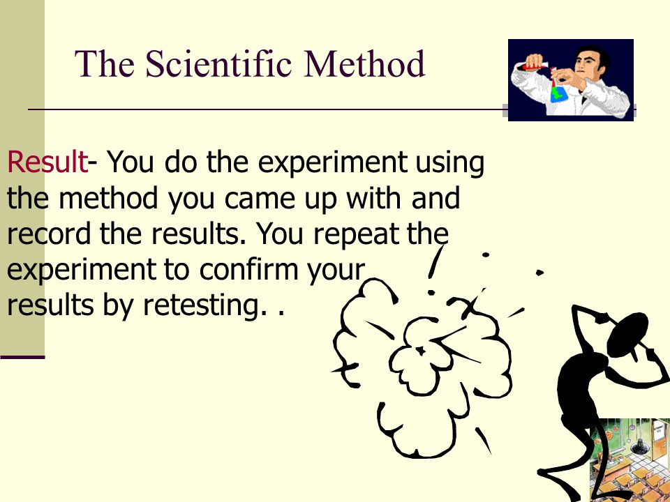 The Scientific Method Result- You do the experiment using the method you came up with and record the results.