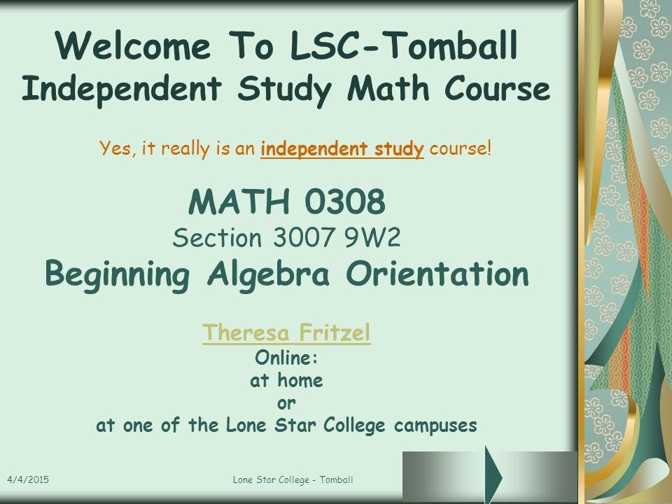 4/4/2015Lone Star College - Tomball Welcome To LSC-Tomball Independent Study Math Course MATH 0308 Section 3007 9W2 Beginning Algebra Orientation Ther