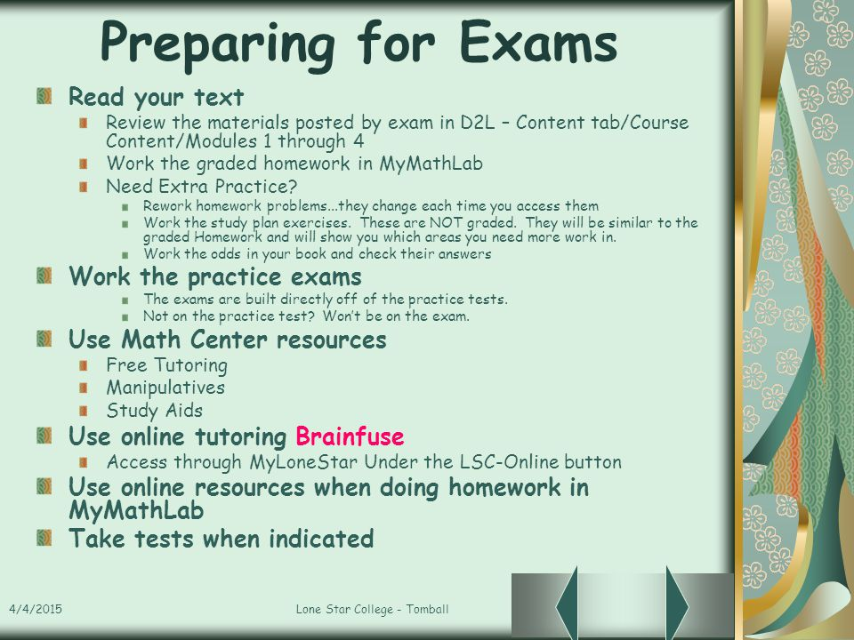 4/4/2015Lone Star College - Tomball Preparing for Exams Read your text Review the materials posted by exam in D2L – Content tab/Course Content/Modules