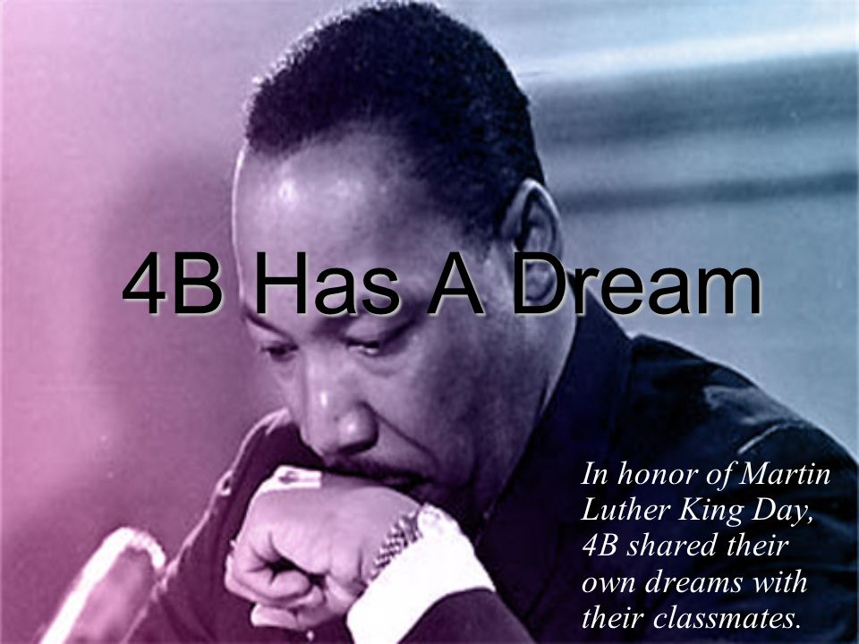 4B Has A Dream In honor of Martin Luther King Day, 4B shared their own dreams with their classmates.