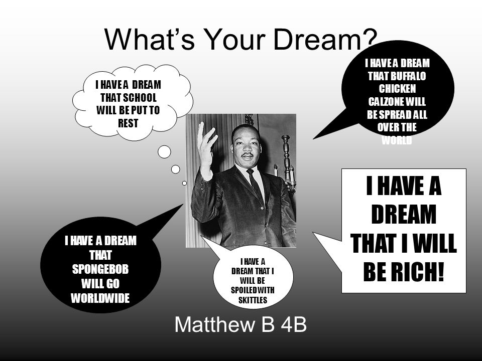 What's Your Dream? Matthew B 4B I HAVE A DREAM THAT BUFFALO CHICKEN CALZONE WILL BE SPREAD ALL OVER THE WORLD I HAVE A DREAM THAT SCHOOL WILL BE PUT T