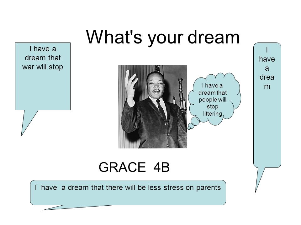What s your dream GRACE 4B i have a dream that people will stop littering I have a dream that war will stop I have a dream that there will be less stress on parents I have a drea m