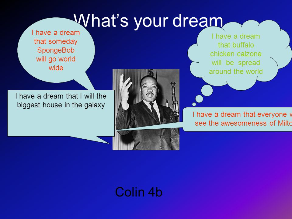 What's your dream Colin 4b I have a dream that buffalo chicken calzone will be spread around the world I have a dream that someday SpongeBob will go world wide I have a dream that everyone will see the awesomeness of Milton I have a dream that I will the biggest house in the galaxy