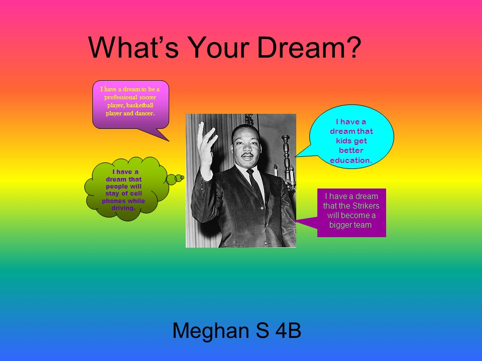 What's Your Dream. Meghan S 4B I have a dream that kids get better education.