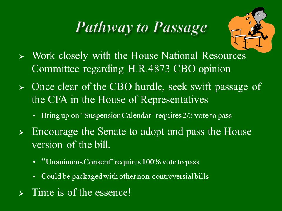  Work closely with the House National Resources Committee regarding H.R.4873 CBO opinion  Once clear of the CBO hurdle, seek swift passage of the CFA in the House of Representatives Bring up on Suspension Calendar requires 2/3 vote to pass  Encourage the Senate to adopt and pass the House version of the bill.