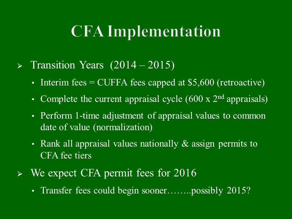  Transition Years (2014 – 2015) Interim fees = CUFFA fees capped at $5,600 (retroactive) Complete the current appraisal cycle (600 x 2 nd appraisals) Perform 1-time adjustment of appraisal values to common date of value (normalization) Rank all appraisal values nationally & assign permits to CFA fee tiers  We expect CFA permit fees for 2016 Transfer fees could begin sooner……..possibly 2015