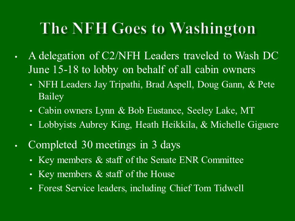 A delegation of C2/NFH Leaders traveled to Wash DC June 15-18 to lobby on behalf of all cabin owners NFH Leaders Jay Tripathi, Brad Aspell, Doug Gann, & Pete Bailey Cabin owners Lynn & Bob Eustance, Seeley Lake, MT Lobbyists Aubrey King, Heath Heikkila, & Michelle Giguere Completed 30 meetings in 3 days Key members & staff of the Senate ENR Committee Key members & staff of the House Forest Service leaders, including Chief Tom Tidwell