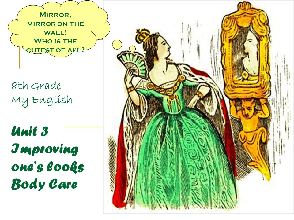 8th Grade My English Unit 3 Improving one's looks Body Care Mirror, mirror on the wall.