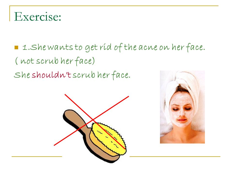 Exercise: 1.She wants to get rid of the acne on her face.