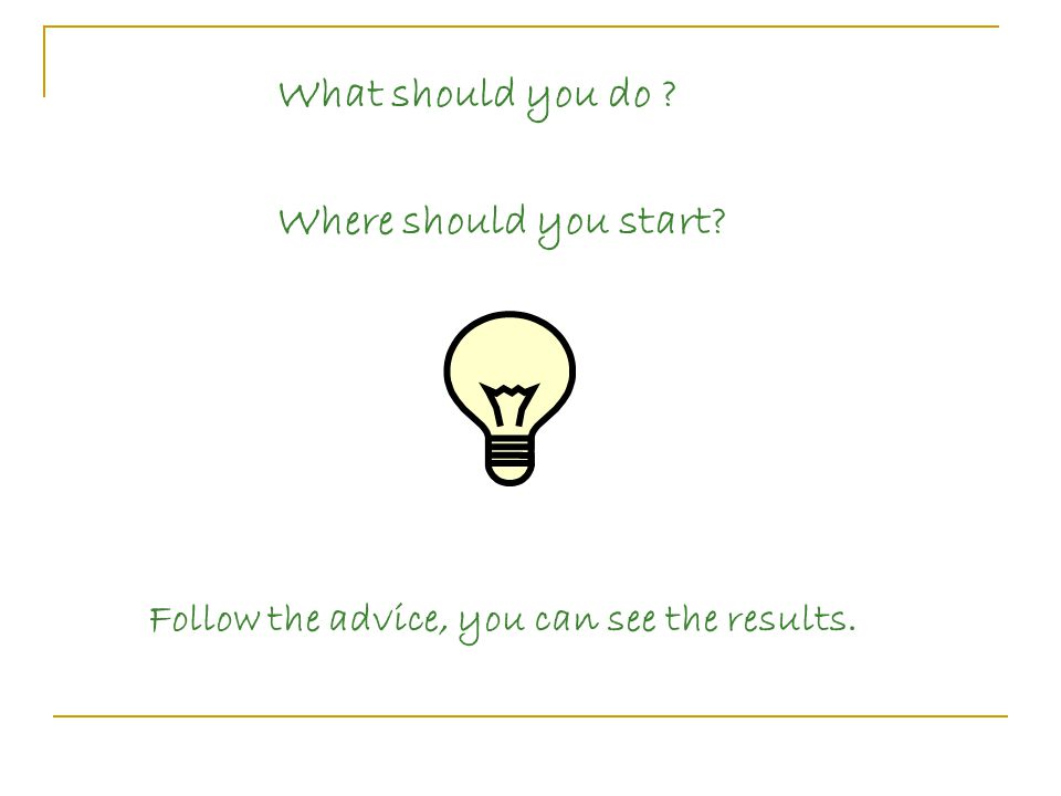 What should you do Where should you start Follow the advice, you can see the results.