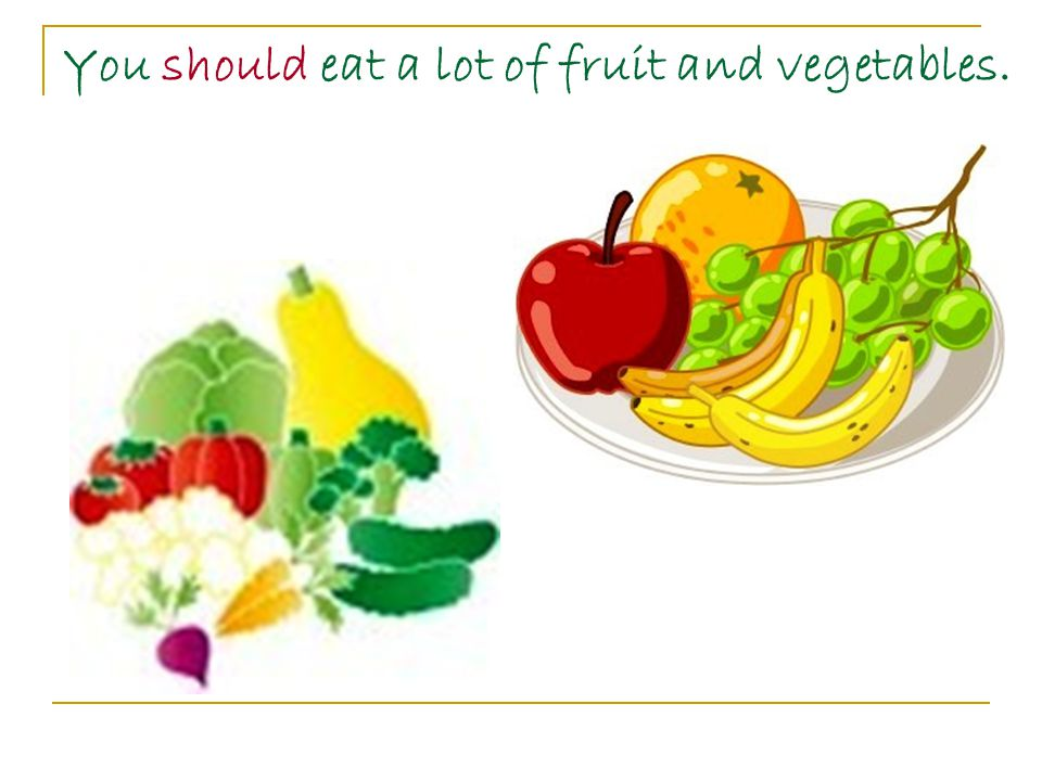 You should eat a lot of fruit and vegetables.