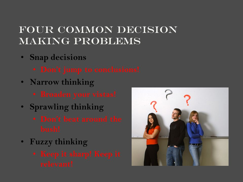Four Common Decision Making Problems Snap decisions Don't jump to conclusions! Narrow thinking Broaden your vistas! Sprawling thinking Don't beat arou