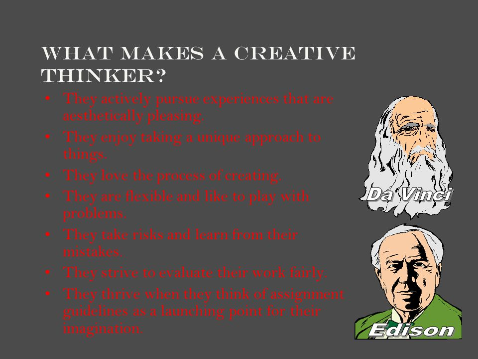 What Makes a Creative Thinker? They actively pursue experiences that are aesthetically pleasing. They enjoy taking a unique approach to things. They l