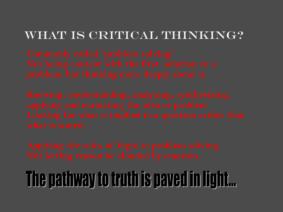 Four Aspects of Critical Thinking Abstract Thinking: thinking past what your senses tell you Creative Thinking: thinking out of the box, innovating Systematic Thinking: organizing your thoughts into logical steps Communicative Thinking: p r e c i s e i n g i v i n g y o u r i d e a s t o o t h e r s.