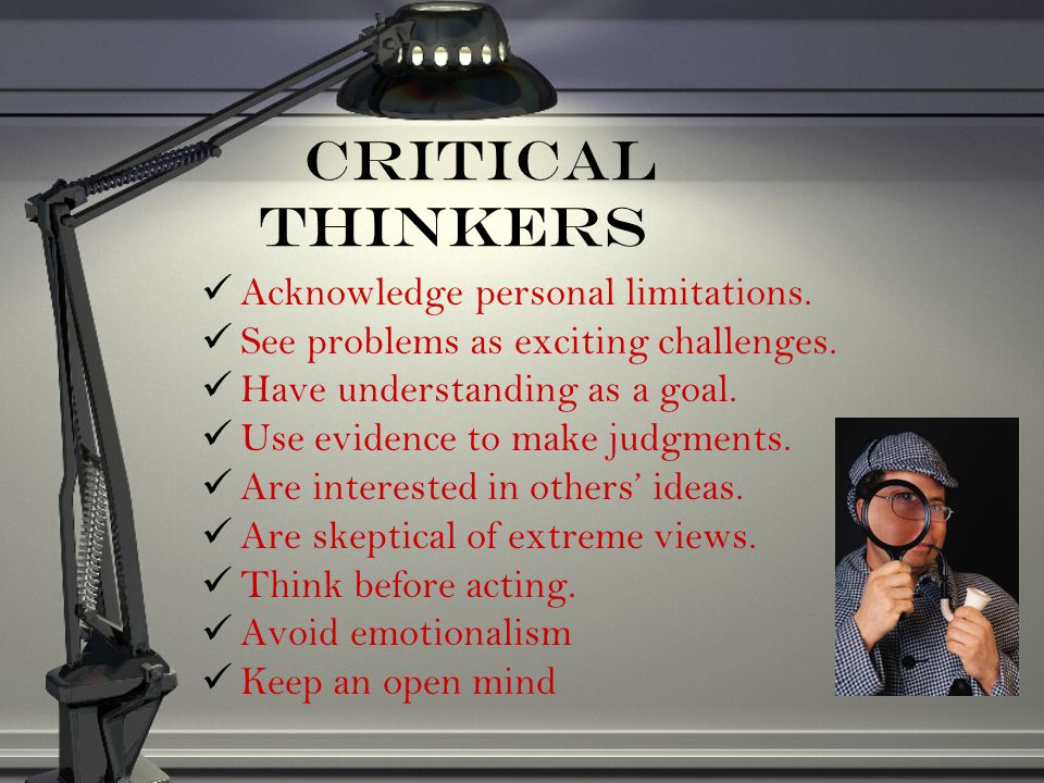 Critical Thinkers Acknowledge personal limitations. See problems as exciting challenges. Have understanding as a goal. Use evidence to make judgments.