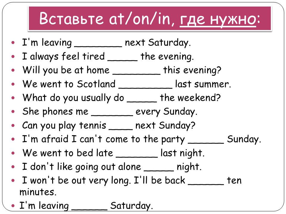 Вставьте at/on/in, где нужно: I'm leaving ________ next Saturday. I always feel tired _____ the evening. Will you be at home ________ this evening? We