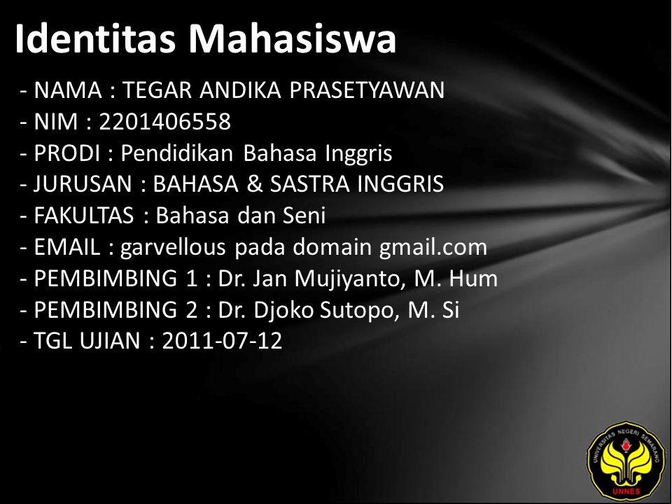 Identitas Mahasiswa - NAMA : TEGAR ANDIKA PRASETYAWAN - NIM : 2201406558 - PRODI : Pendidikan Bahasa Inggris - JURUSAN : BAHASA & SASTRA INGGRIS - FAKULTAS : Bahasa dan Seni - EMAIL : garvellous pada domain gmail.com - PEMBIMBING 1 : Dr.
