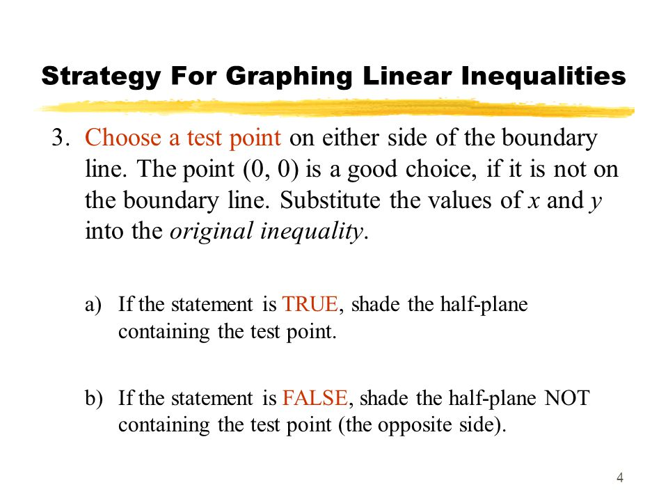 4 Strategy For Graphing Linear Inequalities 3.Choose a test point on either side of the boundary line. The point (0, 0) is a good choice, if it is not
