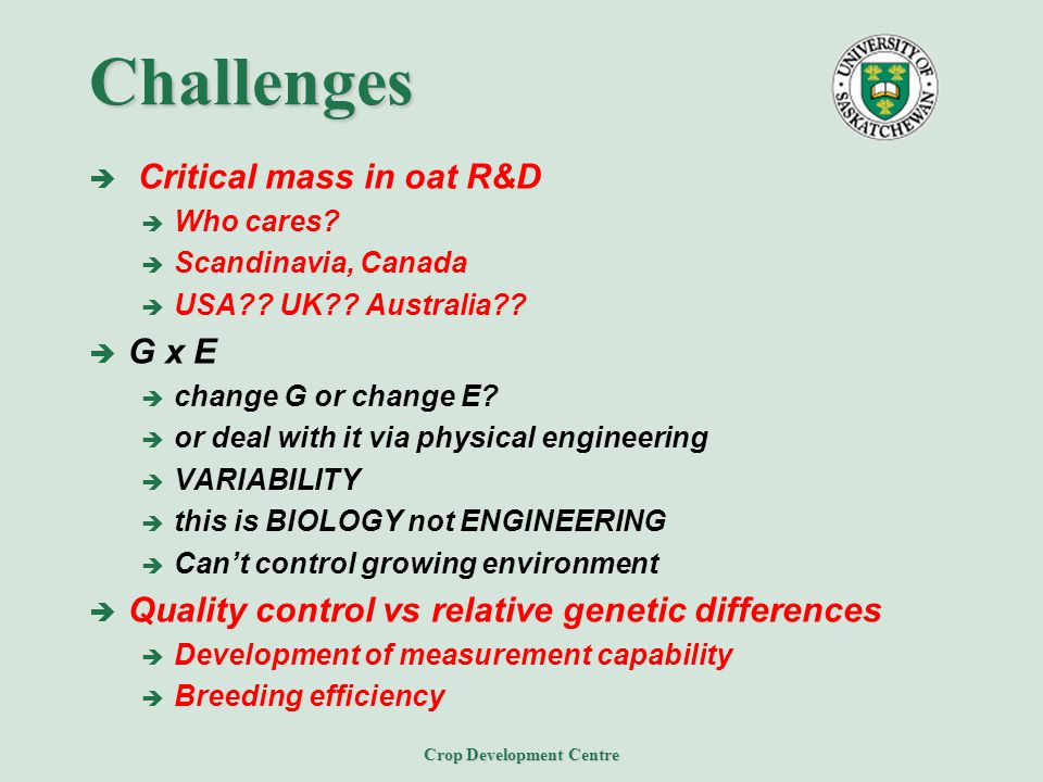 Crop Development Centre Challenges  Critical mass in oat R&D  Who cares?  Scandinavia, Canada  USA?? UK?? Australia??  G x E  change G or change