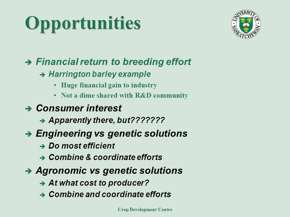 Crop Development Centre Opportunities  Financial return to breeding effort  Harrington barley example Huge financial gain to industry Not a dime sha