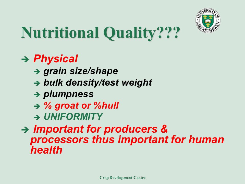 Crop Development Centre Nutritional Quality???  Physical  grain size/shape  bulk density/test weight  plumpness  % groat or %hull  UNIFORMITY 