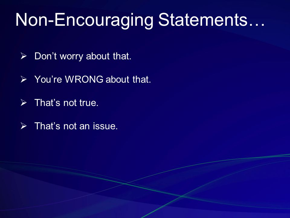 Non-Encouraging Statements…  Don't worry about that.