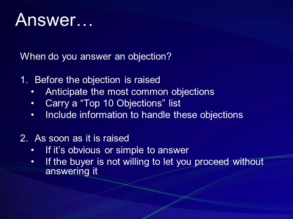 "Answer… When do you answer an objection?  Before the objection is raised Anticipate the most common objections Carry a ""Top 10 Objections"" list Incl"