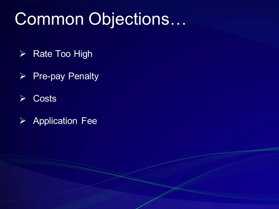 Common Objections…  Rate Too High  Pre-pay Penalty  Costs  Application Fee